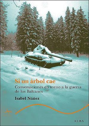 'si un árbol cae. Conversaciones en torno a la guerra de los Balcanes' por Isabel Núñez.