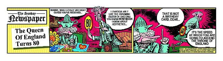 Traducción. The Sunday Newspaper: La reina de Inglaterra cumple 80 años. Viñeta 1. Carlos: Mami, qué tarjetas de felicitación más bonitas has recibido... ¡Me gusta especialmente ésta, por su encantador diseño! Ya sabes que yo entiendo mucho de estética... Viñeta 2. La reina: ésa no es una felicitación, querido... Es la velocidad a la que vas a llegar tú al trono de Inglaterra.