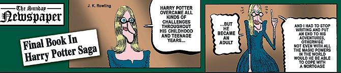 """Traducción. The Sunday Newspaper: """"Último libro de la saga Harry Potter"""". Viñeta 1. J. K. Rowling, su autora: """"Harry Potter ha desafiado todo tipo de retos y peligros a lo largo de su infancia y adolescencia..."""" Viñeta 2. """"...Pero se hizo mayor. Y tuve que parar de escribir y poner fin a sus aventuras, porque ni con todos los poderes mágicos del mundo habría podido enfrentarse a una hipoteca""""."""